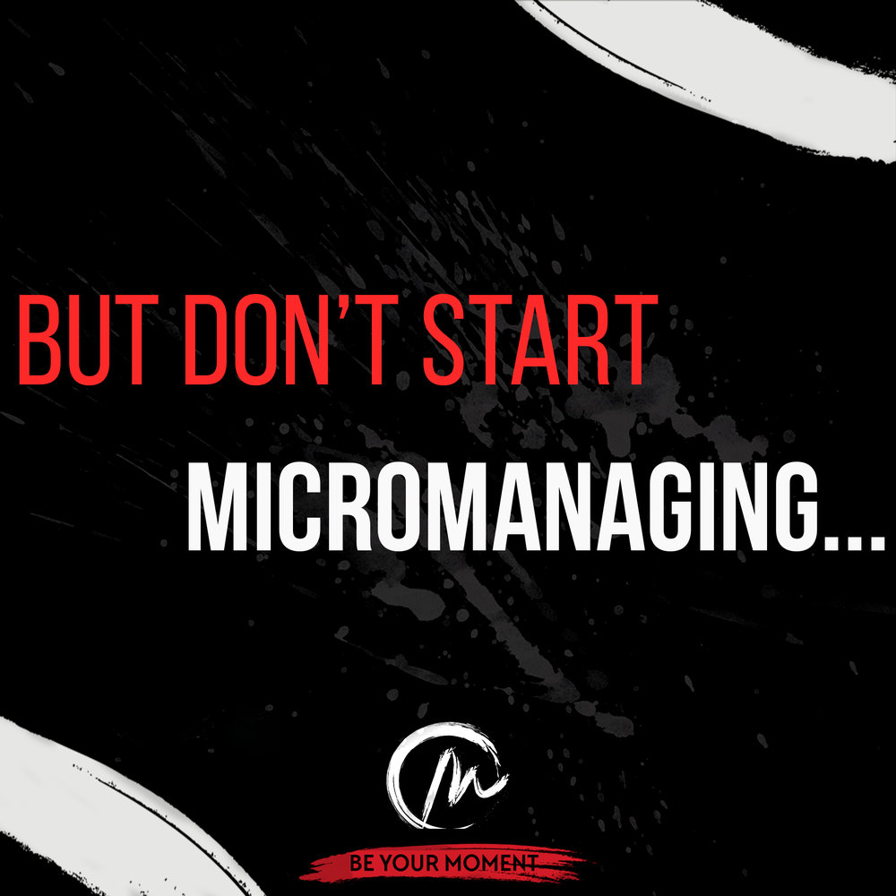 1. But don't start Micromanaging.jpeg