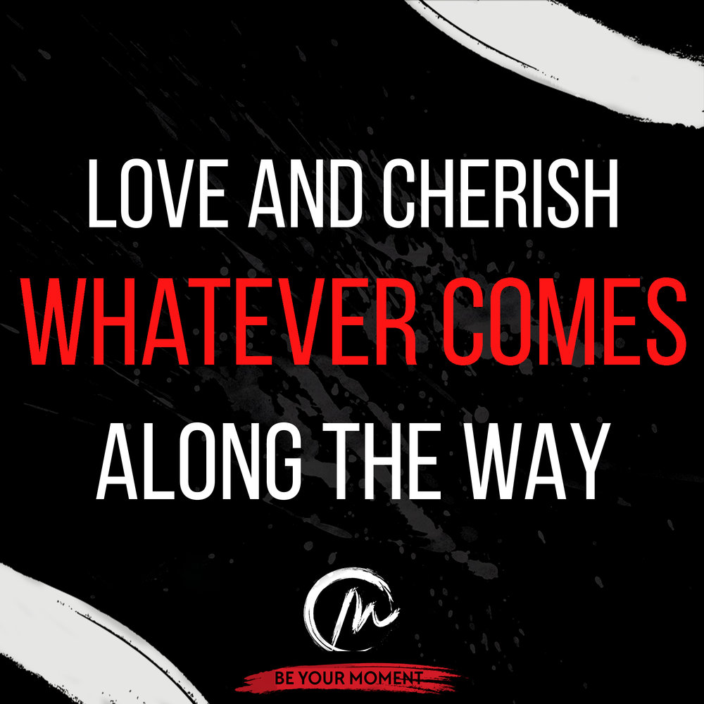 3. Love And Cherish Whatever Comes Along The Way (Black).jpeg