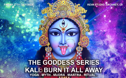 FRIDAY 27TH OCTOBER, 6.45PM - 9.45PM  THE GODDESS SERIES: KALI, BURN IT ALL AWAY  Join  Mischa Varmuza  for a wild and magical evening of Rasa Yoga, diving into sacred movement and sound, invoking the wild dark power of Kali to transform our fears and open up to Grace.  Kali is the dark goddess who stands for time, change and the total dissolution of all that we know and hold onto in order to clear us out and prepare us for rebirth so that we can rise into ourSelf, empowered and wiser each time. Sometimes we can forget that to truly grow, it is not just creation that is called for, but total surrender - we must allow old layers and ways to fall away. Kali calls for us to push our boundaries of growth, to see and own ourselves and take full responsibility and accountability - and then from this place we open doorways towards radical freedom and the power of Love to rule.  Expect a creative and challenging yoga practice of asana, mantra, meditation, pranayama - woven with ritual, song and dance. We will be in the high energy of Samhain or Halloween, the darkest time of year, when the veils are said to be thin, and ritual and prayer are done to honour those that have since passed. During these dark months we are also beckoned to dive into our black inner spaces, to tug lovingly at the shadows and to know ourselves from deep within. This evening, will be one long prayer and dance back home, through the fire, into the ashes and dust, rising back up alive with our hearts on fire.  Join Mischa and special guests for this magical evening of yoga ritual.  £35 - info@mischavarmuza.com for booking