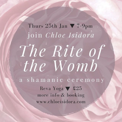 THURSDAY 25TH JANUARY, 7PM - 9PM   RITE OF THE WOMB, A SHAMANIC CEREMONY   The Rite of the Womb is a Shamanic ceremony which honours the Divine Feminine within women and men. It is a deeply nurturing, energetic transmission and comes from the Divine Feminine spirit of the jungle.  The Rite of the Womb releases fear and pain that is held in the womb space and calls in the birthing of our new lives and all creative projects. This Rite is simple, yet profoundly potent and brings us into the embodiment of the Divine Feminine presence. In receiving the Rite we are shown the sacredness in ourselves and in all of life.  By healing our wombs we heal our mothers, our sisters and our daughters and ultimately bring healing to our beautiful Mother Earth and her sacred waters.  All women may receive the Rite of the Womb. Including women who are pregnant, women trying to conceive, younger women, older women, women who have had a hysterectomy, transgender individuals and female identified. The transmission is non invasive, it is received by a light touch on the belly.  Once activated with the Rite of the Womb each women will be taught how to share this gift with others.  Any questions please email chloeisidora@gmail.com   TICKETS HERE