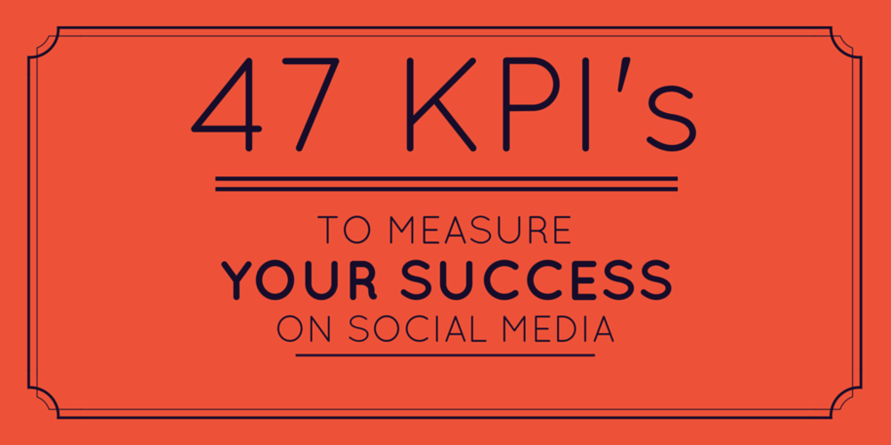 47 KPI's to measure your success on social media.