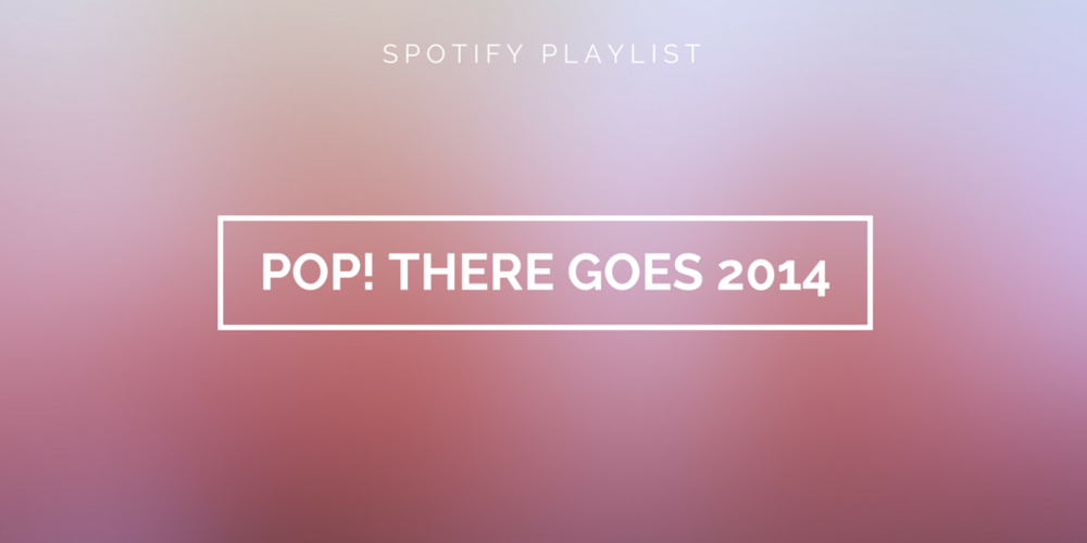 Spotify Playlist - POP! There goes 2014