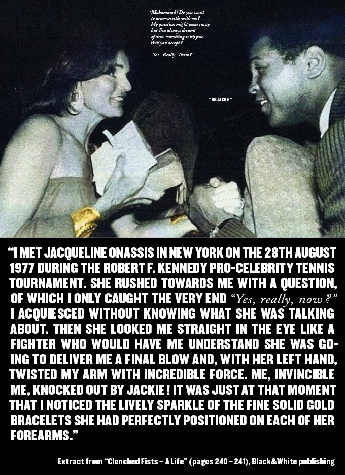 Picture J. Onassis & M. Ali: Corbis all rights reserved. Jackie porte des bracelets Van Cleef & Arpels Jackie : «Muhammad ! Acceptez-vous de faire un bras de fer avec moi ? Ma question peut vous paraître folle mais j'ai toujours rêvé d'un bras de fer avec vous. Acceptez-vous ? – Oui – Vraiment – Maintenant ?». Muhammad : «O.K. Jackie» « A l'occasion du Robert F. Kennedy Pro-Celebrity Tennis Tournament, je rencontrais à New York Jacqueline Onassis le 28 août 1977. Elle s'est précipitée vers moi, m'a d'emblée posé une question dont je n'ai entendu que la fin « Oui, vraiment, maintenant ? ». J'ai acquiescé sans savoir de quoi il s'agissait. Alors elle m'a fixé droit dans les yeux comme un combattant qui me ferait comprendre qu'il va m'assener le coup de grâce et, de sa main gauche elle m'a tordu le bras avec une force incroyable. Moi qui suis invincible j'ai été mis KO par Jackie ! C'est à ce moment-là que je remarquais le vif éclat de ses bracelets fuselés en or massif parfaitement ajustés à chacun de ses avant-bras. » Extrait de Les poings serrés – Une Vie (pages 240 – 241), Editions Black&White