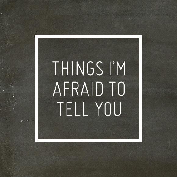 things-im-afraid-to-tell-you