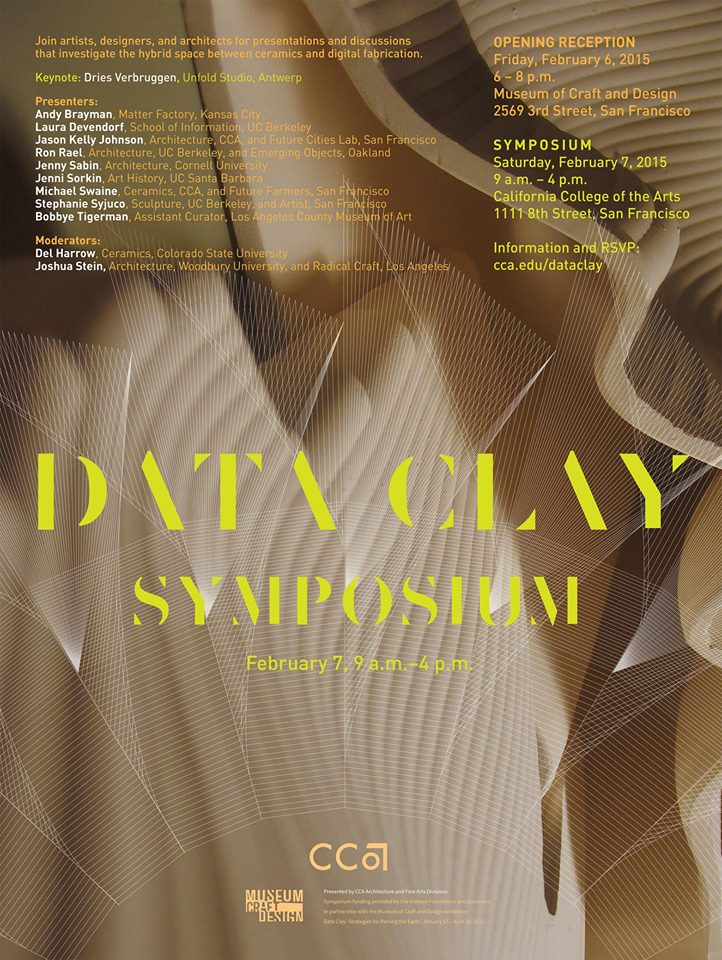 Data Clay Symposium & Exhibition Opening: Friday, February 6, 6–8pm Symposium: Saturday, February 7, 9am–5pm  CCA California College of the Arts 1111 Eighth Street, San Francisco CA www.cca.edu California College of the Arts is pleased to host the Data Clay Symposium, a one-day event presented by the Architecture and Fine Arts divisions on Saturday, February 7. The symposium is presented in conjunction with the exhibition Data Clay: Digital Strategies for Parsing the Earth, January 17 through April 19, at the Museum of Craft and Design in San Francisco. A special opening reception for the symposium will be held at the museum.  The event will focus on the use of digital tools and ceramic materials—a hot topic now in architecture, fabrication, digital craft, ceramics, and sustainability circles. Armed with technologies of advanced modeling, 3D printing, and digital machining techniques, today's designers and artists are able to explore with renewed vigor complex relationships that have always been critical within the ceramic tradition: interiority and exteriority, porosity and containment, surface and figuration, singularity and multiplicity.  Through this symposium, leading architects, artists, designers, researchers, and critics will seek to define the relationships among the precision of digital technologies, craft sensibilities, and earthen materials. Keynote Dries Verbruggen, Unfold Studio, Antwerp Presenters Andy Brayman, Matter Factory, Kansas City Laura Devendorf, School of Information, UC Berkeley Jason Kelly Johnson, Architecture, CCA; and Future Cities Lab, San Francisco Ron Rael, Architecture, UC Berkeley; and Emerging Objects, Oakland Jenny Sabin, Architecture, Cornell University Jenni Sorkin, Art History, UC Santa Barbara Michael Swaine, Ceramics, CCA; and Future Farmers, San Francisco Stephanie Syjuco, Sculpture, UC Berkeley; and artist, San Francisco Bobbye Tigerman, Associate Curator, Los Angeles County Museum of Art  Moderators Del Harrow, Ceramics, Colorado State University Joshua Stein, Architecture, Woodbury University; and Radical Craft, Los Angeles Symposium funding was generously supported in part by the Graham Foundation for Advanced Studies in the Fine Artsand the CCA Digital Craft Lab. This research was supported by a Craft Research Fund grant from The Center of Craft, Creativity & Design, Inc. About Data Clay Data Clay connects a nascent movement of architects, artists, and designers exploring the medium of ceramics coupled with new digital technologies. In recent years, a renewed interest in the potential transformation of basic materials into complex hybrid systems has pushed ceramics to the forefront of innovation in the allied design fields. By sharing innovative projects and techniques, Data Clay aims to promote continued research into this digital reworking of the earth. About California College of the Arts CCA San Francisco is the hub for design innovation and experimental art, architecture and design in the Bay Area. Its downtown campus is located in a 120m long former bus depot and is home to a world-class fabrication and digital design facility adjacent to its design studio spaces.