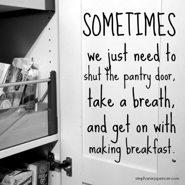 Sometimes we just need to shut the pantry door, take a breath, and get on with making breakfast.