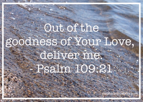 out of the goodness of Your Love, deliver me. - Psalm 109:21