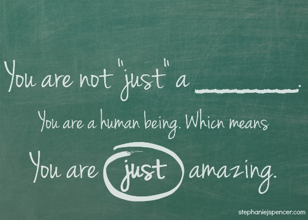 You are not just a _____. You are just amazing.