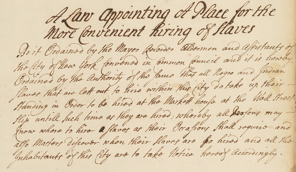 A Law Appointing a Place for the More Convenient hiring of Slaves, November 30, 1711; This law designed Wall Street near the pier as the place for the hiring of slaves.  Common Council Minutes