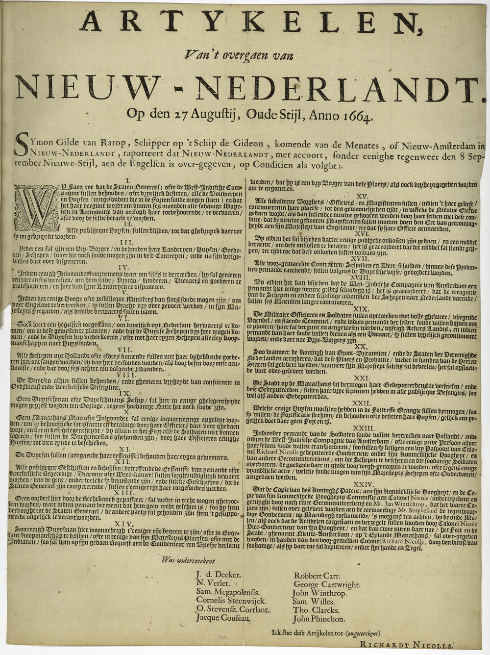 "Articles about the transfer of New Netherland on the 27th of August, Old Style, Anno 1664 . The articles were agreed to on September 8th, by six deputies commissioned by Director-general Stuyvesant and his council, and seven English commissioners, including Admiral Richard Nicolls. They are commonly called the articles of capitulation and Nicolls described them as the ""Articles, Whereupon the Citty and Fort Amsterdam and the Province of the New Netherlands Were Surrendered,"" but this broadside, probably printed in Holland, used the word ""Overgaen"" meaning transfer. Courtesy the  New York Public Library ."
