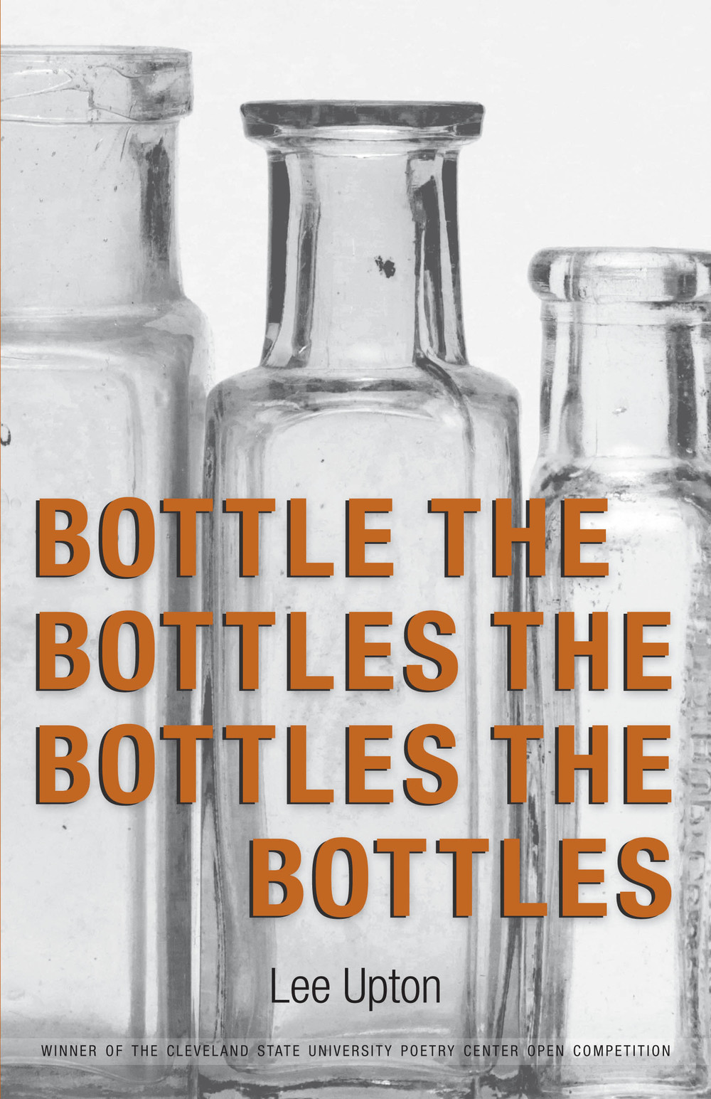 Bottle the Bottles the Bottles the Bottles By Lee Upton Winner of the 2014 Open Book Competition, selected by Erin Belieu