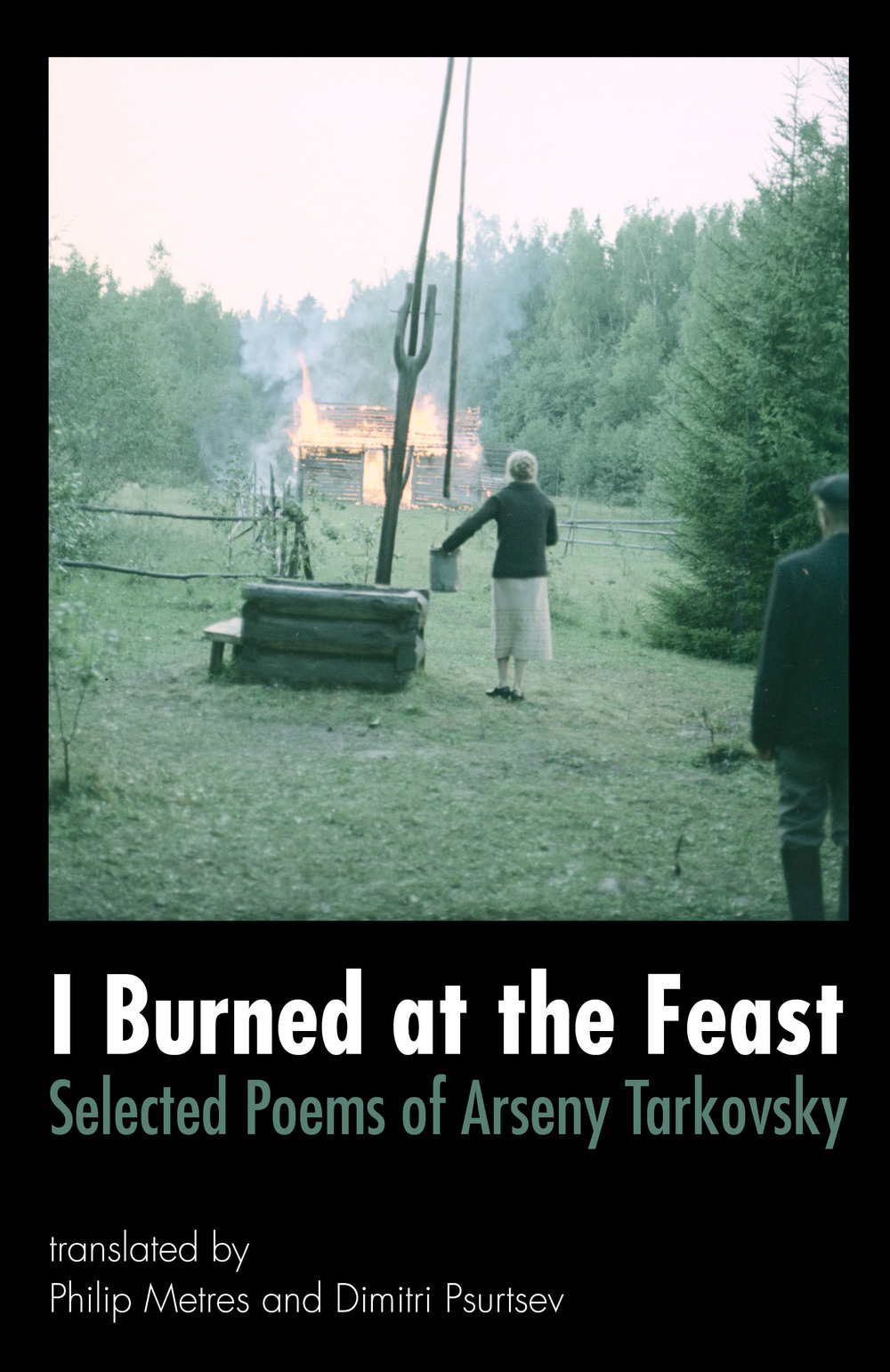 I Burned at the Feast: Selected Poems of Arseny Tarkovsky Translated by Philip Metres & Dimitri Psurtsev