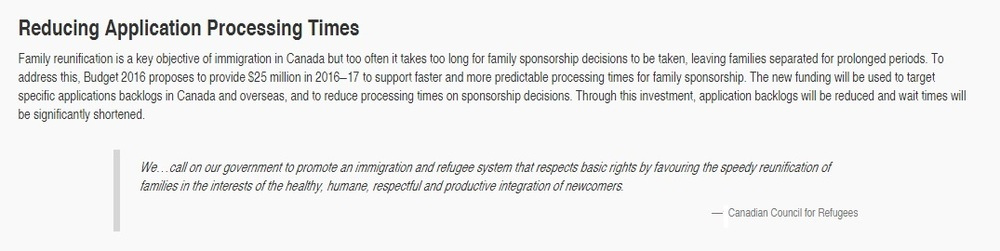 """ Budget 2016 proposes to provide $25 million in 2016–17 to support faster and more predictable processing times for family sponsorship. The new funding will be used to target specific applications backlogs in Canada and overseas, and to reduce processing times on sponsorship decisions."""