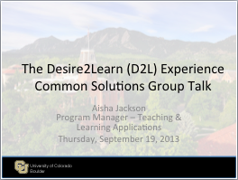 This is a screenshot of the first presentation slide. It has the presentations name - The Desire2Learn (D2L) Experience Common Solutions Group Talk