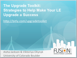 This is an image of the first slide in the presentation. It has the title of the presentation - The Upgrade Toolkit: Strategies to Help Make Your LE Upgrade a Success, a link to the website where users can find additional information - http://bitly.com/upgradetoolkit, and the names of the presenters - Aisha Jackson and Viktoriya Oliynyk from the University of Colorado Boulder.