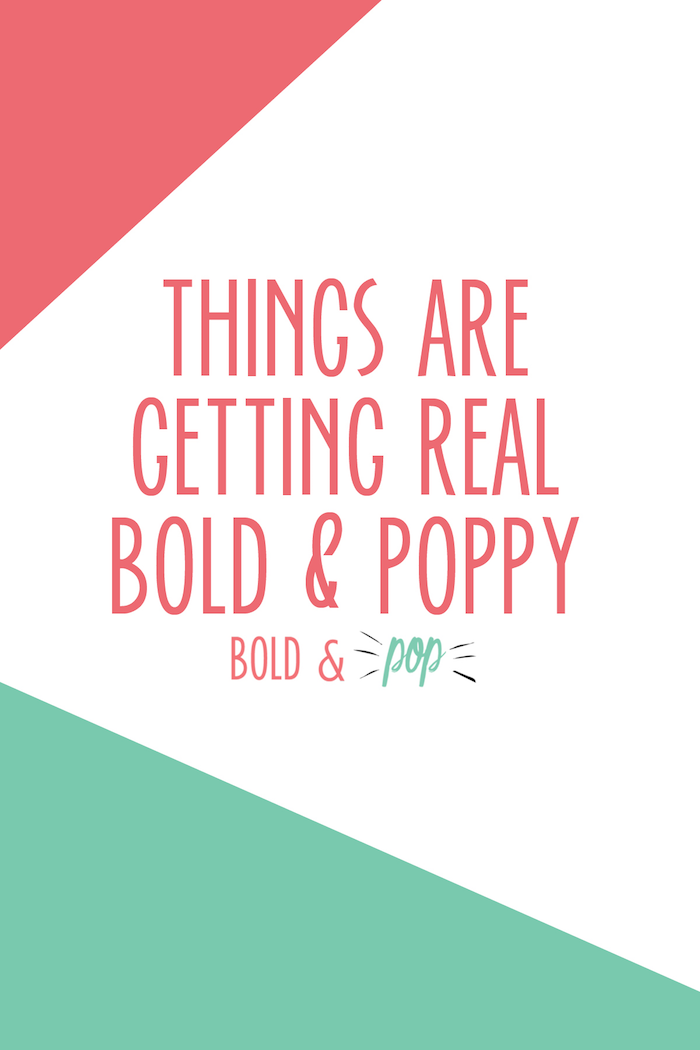 Bold & Pop : Things Are Getting Real Bold & Poppy