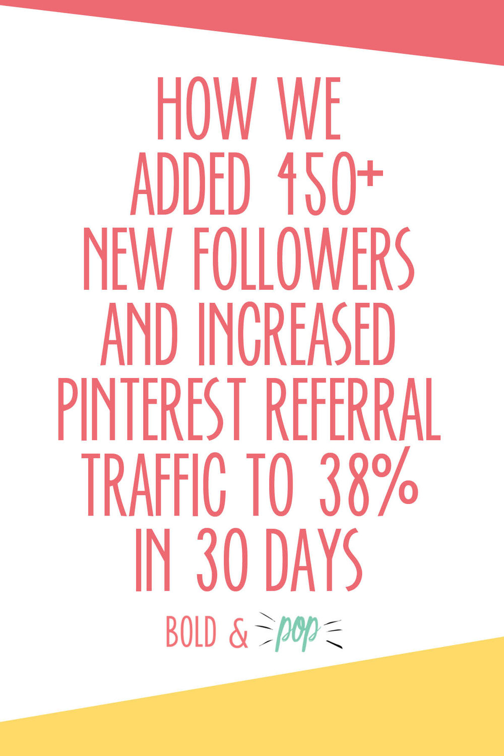 Bold & Pop : How We Added 450+ New Followers and Increased Pinterest Referral Traffic to 38% in 30 Days