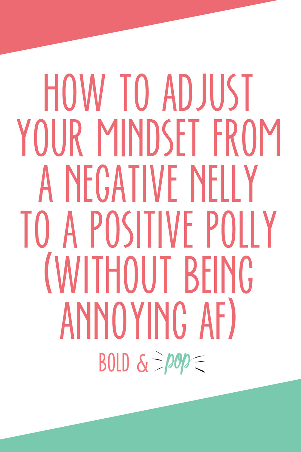 Bold & Pop : How to Adjust your Mindset from a Negative Nelly to a Positive Polly (without being annoying AF)