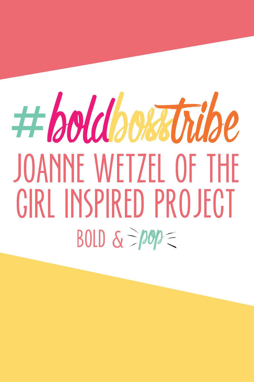 Bold & Pop :: #BoldBossTribe :: Joanne Wetzel of The Girl Inspired Project