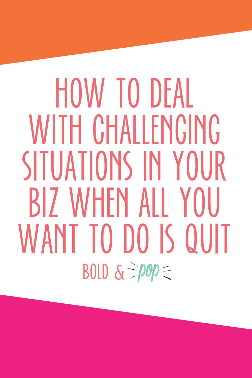 Bold & Pop : How To Deal With Challenging Situations in Your Business When All You Want to Do Is Quit