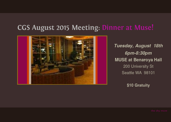 CGS Member and Events Coordinator Carradin Michel has arranged for a special Concierge Dinner for our August 2015 Meeting! Join us at MUSE in Benaroya Hall in the Norcliffe Founder's Room where Tuxedo & Tennis Shoes Catering & Events offers an exceptional dining experience prior to shows. We will also have several interesting speakers to educate and enlighten us that the evening.      The proposed menu includes:  Cuban Spiced Pork Tenderloin  Chipotle Quinoa  Domestic Cheese with Candied Nuts, Dried Fruit, La Panzanella Rosemary Croccatini, Assorted Crackers and Raincoast Oat Crisps  Salted Caramel Truffles  Beverage Selections  Orange Mint Water  Canyon Road Merlot and Chardonnay     Because it is a dinner, please bring a gratuity of $10 instead of the usual $5 meeting gratuity. We hope to see you there!  « SHOW LESS