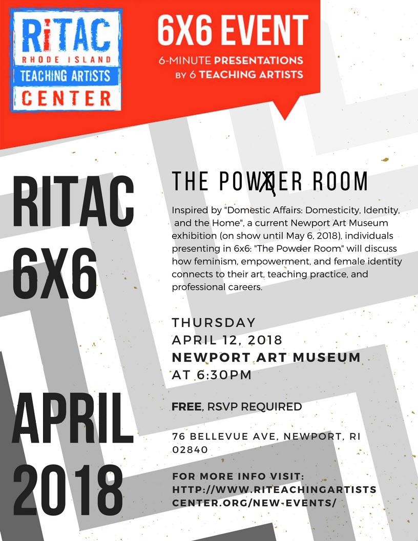 "The Newport Art Museum in partnership with Rhode Island Teaching Artist Center (RITAC) will host ""The Powder Room"", a ""6x6"" event. This is a fast-paced educational event featuring six teaching artists presenting for six minutes on a given topic. Loosely modeled on the worldwide PechaKucha phenomenon, 6x6 is a great opportunity to meet new people and think about a provocative topic related to the arts, education, and teaching artistry. Inspired by the Newport Art Museum's  ""Domestic Affairs: Domesticity, Identity, and the Home""  exhibition (on exhibit until May 6, 2018), individuals presenting in 6x6: ""The Powder Room"" will discuss how feminism, empowerment, and female identity connects to their art, teaching practice, and professional careers.  Featured guest speakers:  Kara Dunne  Priscilla Carrion  Abby Donaldson  The Woman Project - Jocelyn Foye  Gail Ahlers  GirlsRock! RI - Rachel Blumberg     This event is FREE. Registration recommended. To reserve tickets via RITAC,  click here . You may also register for FREE through the  museum's eventbrite page ."