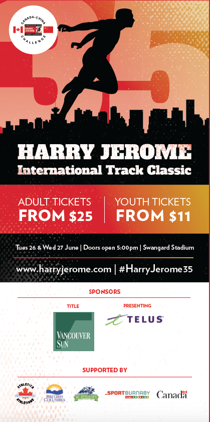 Ticket Prices Vancouver Sun Harry Jerome Track Classic  Tickets For Adults, $45 For Both Days, $25 For A Single Day  Tickets For Youth (4-17 Years) $19 For Both Days, $11 For A Single Day  Tickets For Families, $96 For Both Days, $58 For A Single Day  Tickets For VIP Hospitality $115 For Two Days, $75 For One Day  Preferred Seating $75 For Two Days, $45 For One Day  Adult Group $16 A Day  Youth Group $9 A Day  All Ticket Packages are available at www.harryjerome.com