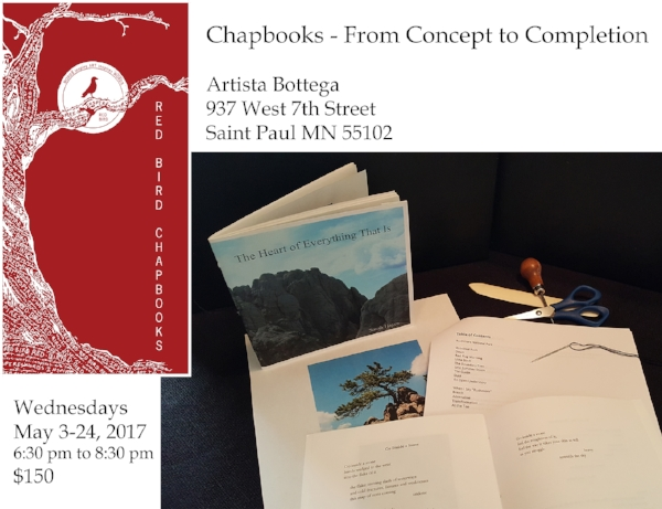 Join Red Bird Chapbooks & Artista Bottega for a Bookmaking Workshop   Chapbooks – From Concept to Completion   Saint Paul, MN, Wednesday evenings for four weeks beginning on May 3, 2017.  Red Bird editor and book designer, Sarah Hayes, will be leading a multi-session workshop on bookmaking at Artista Bottega.  Workshop participants will learn about the chapbook as a form, as well as content development, design considerations and production of this basic book structure which can be used to economically self-publish works of art and literature.  All participants will have the opportunity to produce a finished book or portfolio of work.    The workshop will run from 6:30 pm to 8:30 pm Wednesday evenings from May 3 to May 24 at Artista Bottega, 937 West 7th Street in Saint Paul, MN.  The fee for the class is $150 and supplies are included.  Workshop is limited to 12 participants.  Proceeds will benefit Red Bird Chapbooks and support their ongoing work with authors and artists.     Red Bird Chapbooks    An independent non-profit publisher of quality chapbooks, broadsides and literary pamphlets.  We work with aspiring and inspiring authors and artists to help them reach a larger audience. More information is available on our website:  www.redbirdchapbooks.com .