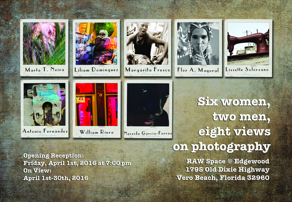 SIx Women, two men, eight views on photography.  Group Photography Exhibition. RAW Space @ Edgewood. April, 2016. Vero Beach, Florida.
