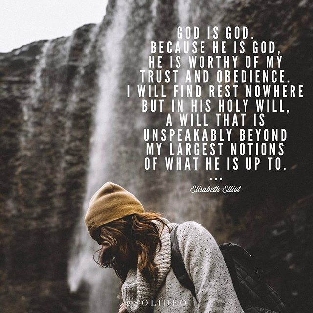 God is God. Because He is God, He is worthy of my trust and obedience. I will find rest nowhere but in His holy will, a will that is unspeakably beyond my largest notions of what He is up to. -Elisabeth Elliot