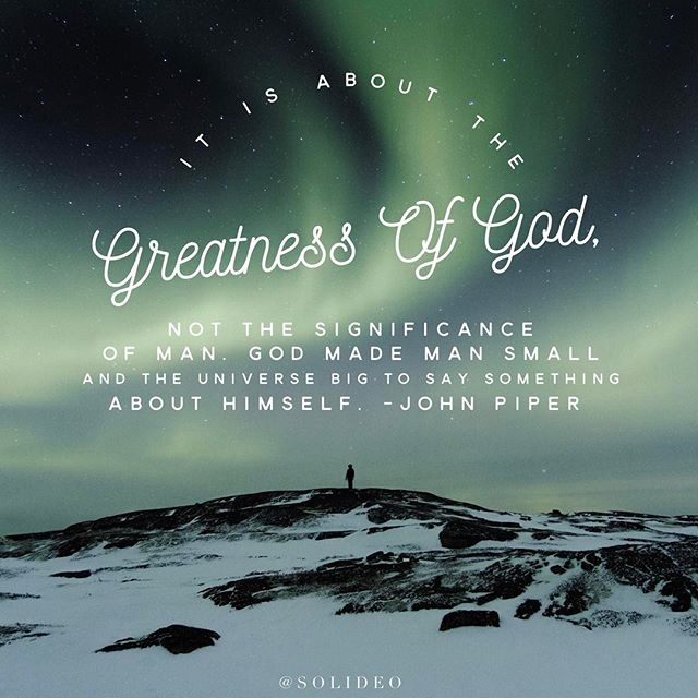 It is about the greatness of God, not the significance of man. God made man small and the universe big to say something about himself. -John Piper