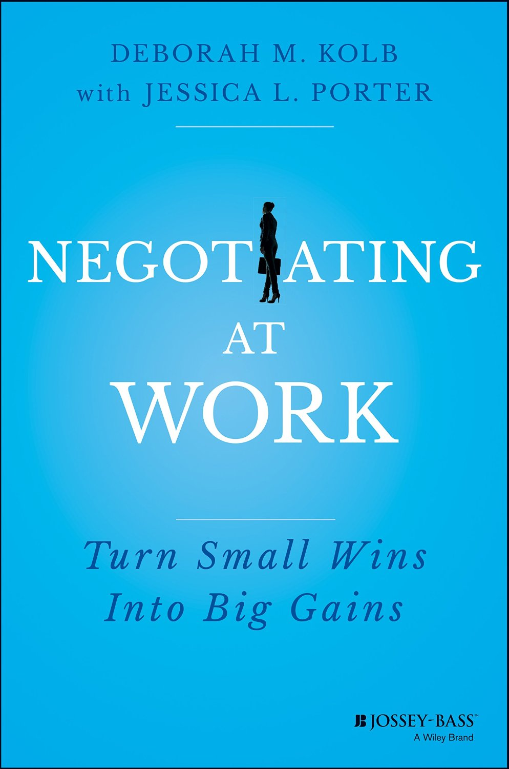 Negotiating at Work: Turn Small Wins Into Big Gains with Jessica L. Porter.  (Wiley, 2015)