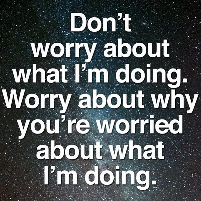 Don't worry about what I'm doing. Worry about why YOU'RE worried about what I'm doing. https://plus.google.com/+AlejandroFranceschi/posts/LBpbjXeMaNi
