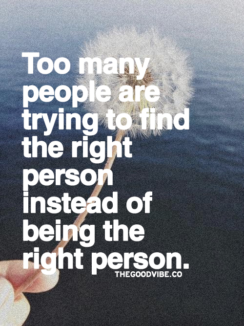 Too many people are trying to find the right person instead of being the right person. Image credit: +Kush and Wizdom Source: http://thegoodvibe.co/post/90776171299 #quoteoftheday http://click-to-read-mo.re/p/8iq8/53413f12