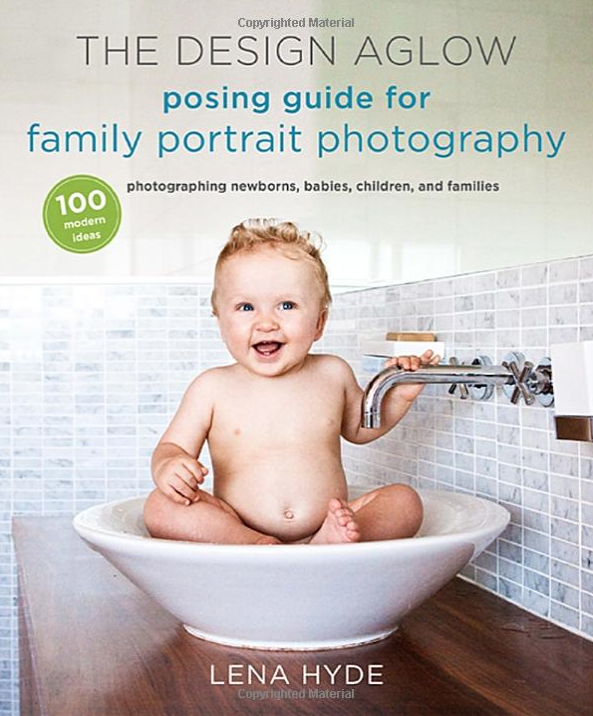 The design aglow posing guide for family portrait photography 100 modern ideas for photographing newborns