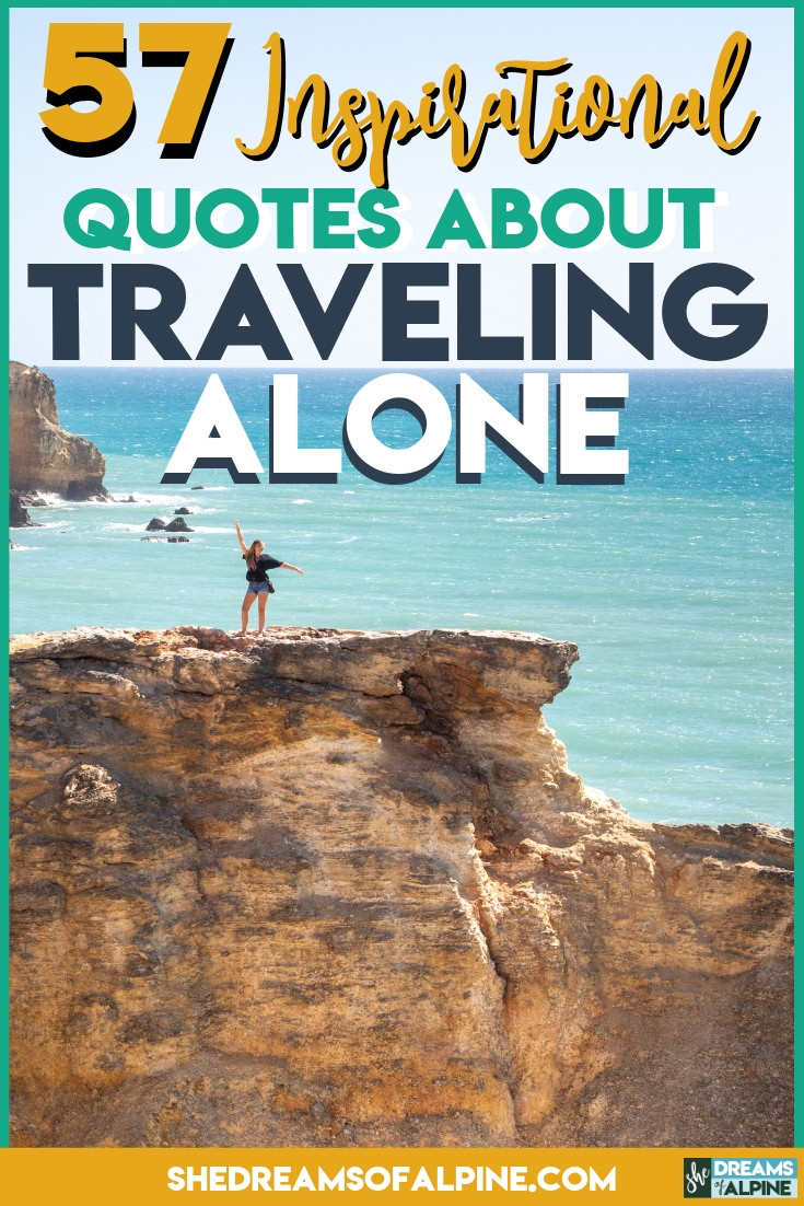 Travel Alone – 57 Quotes to Inspire Your Solo Travels |  The mind likes to come up with a lot of reason why you shouldn't step out of your comfort zone, why it would be horrible to venture out on your own, but I hope with these 57 travel alone quotes you'll see that there is beauty in going solo. There's transformation and there's self-discovery. | shedreamsofalpine.com