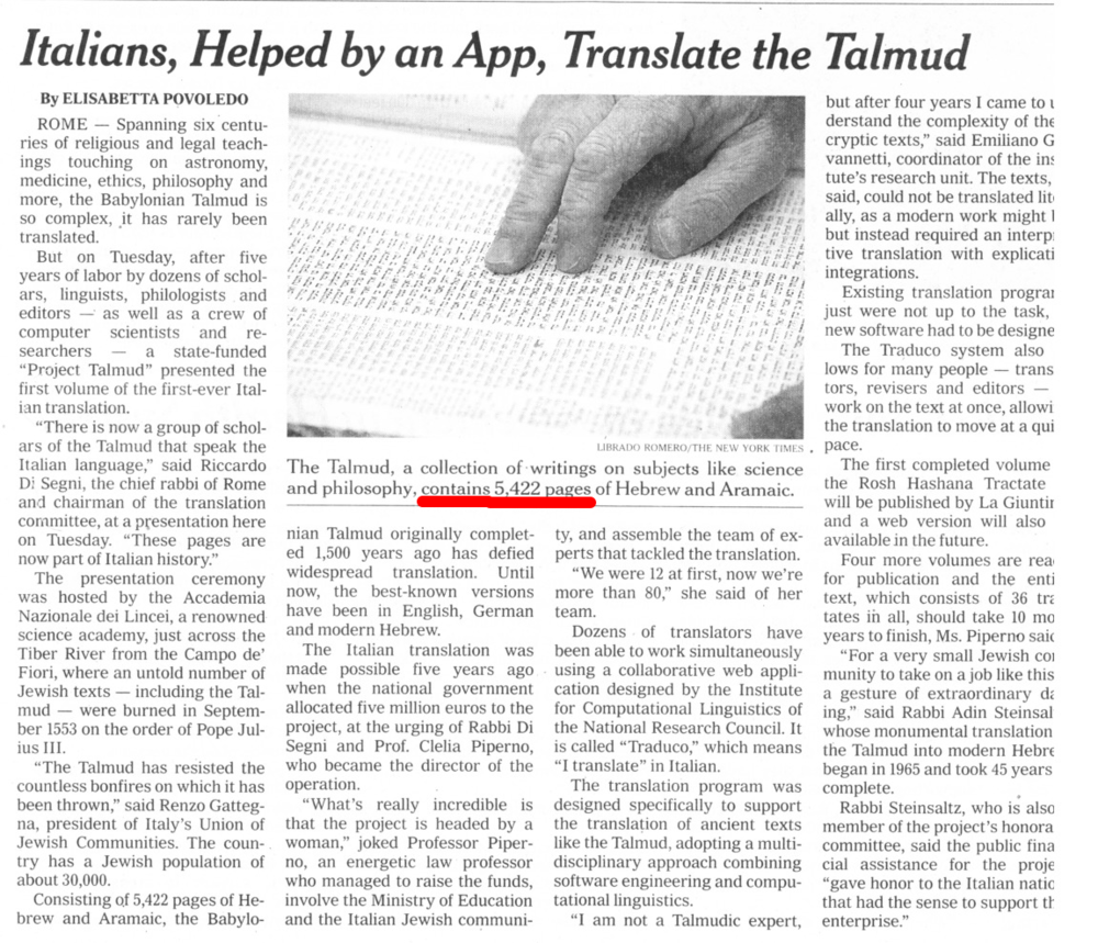According to   The   New York Times   (April 6, 2016, p3.) there are 5,422 pages in the Talmud. Which is sort of correct.  And sort of not.  In our standard pagination of the Talmud, one  page  is made up of the  verso  and  recto  ( a  and  b  sides) sides. So  Daf Yomi  according to  The Times  would take twice as long as it does currently. Another way to look at it is that  The New York Times  prefers   Amud Yomi   to   Daf Yomi  .