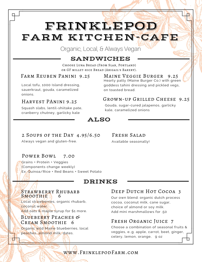 Our Farm Kitchen-Cafe is open! - Place an order with us anytime during our business hours (below) and enjoy your lunch, snack, or supper in our sunny greenhouse space, or take it to-go.Wednesday:  11:00a - 6:00pThursday:  11:00a - 6:00pFriday: 11:00a - 5:00pSaturday: 9:00a - 3:00pOur menu changes often.  Please feel free to call for more info before coming in.  (207.289.5805)
