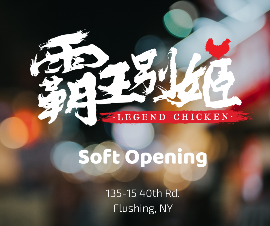 SOFT OPENING Legend Chicken on 135-15 40th Road, Flushing, NY! We are ready to serve you! Stop by and say Hi!  Our soft opening hours are: Sunday - Thursday: 12PM - 8PM Friday - Saturday: 12PM - 9PM  好消息,好消息,霸王別姬試營業開始啦! 位於135-15 40th Road, Flushing, NY! 期待您的光臨!  試營業時間: 週日,週一 ~ 週四 12PM - 8PM 週五 ~ 週六 12PM - 9PM