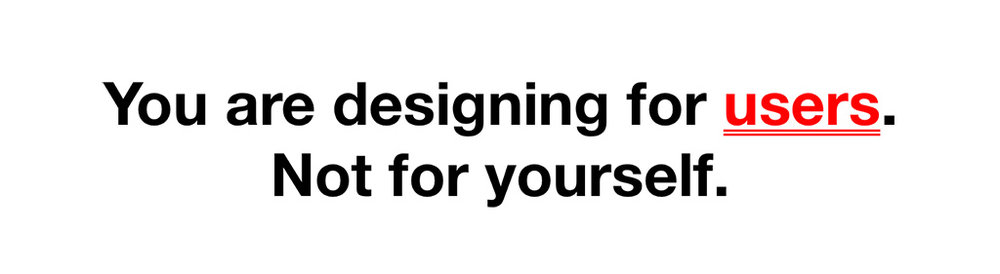 "This is the main rule. ""You are designing for users. Not for yourself."""