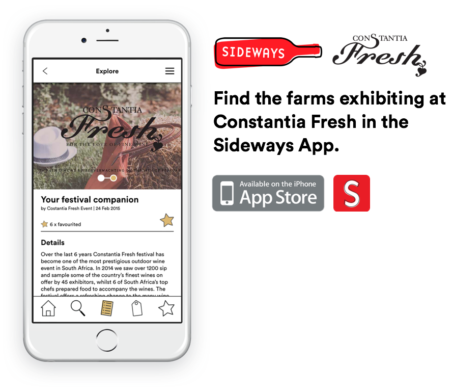 Download the free Sideways app to find a curated list of all the farms exhibiting at this year's Constantia Fresh event. Use the app to find detailed information about each farm - everything from the farm's history, their wines, location and contact information, opening times and even special features.    Keep track of your favourite wine farms in the app. By creating your own customized list you can then plan your next trip to the Western Cape Winelands!