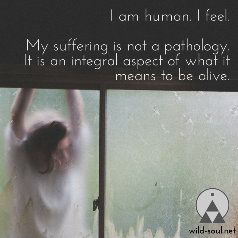 I am human. I feel. My suffering is not a pathology. It is an integral aspect of what it means to be alive.  » CLICK TO TWEET «