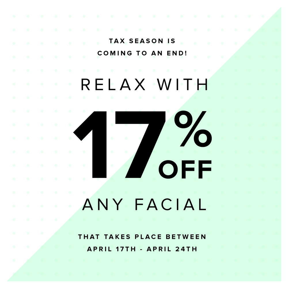Tax Season '18  - Celebrate the end of tax season with us with 17 % off any facial between April 17th - April 24th. Nothing like a facial to de-stress after filing those taxes. Call or Book online and we will take the discount at check out.