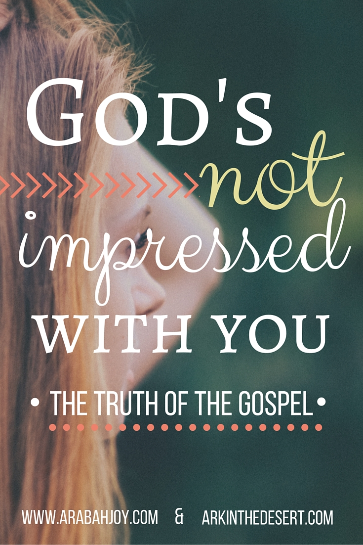 God is not impressed with you which is the good news of the gospel!