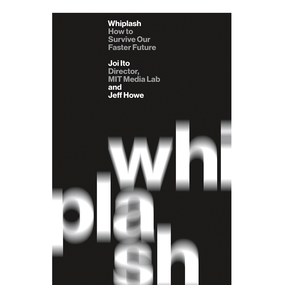 Whiplash  Joi Ito and Jeff Howe  Looking at several different ways of thinking to prepare for a faster future, the authors predict what type of thinking working, and acting will be important as we look forward.