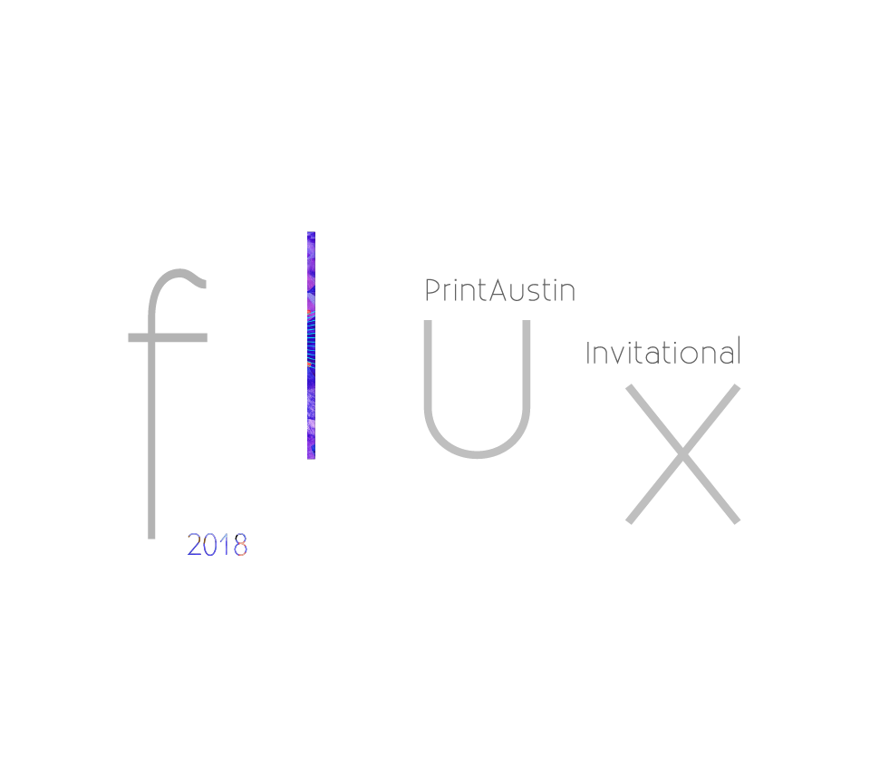 PrintAustin 2018 Invitational: f l u x  Jan 27 - Feb 18, 2018