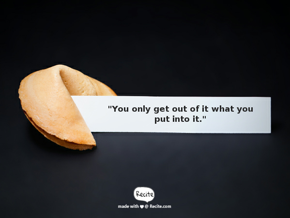 Fortune cookie with the advice, You only get out of it what you put into it.