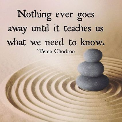 Quote; Nothing ever goes away until it teaches us what we need to know.