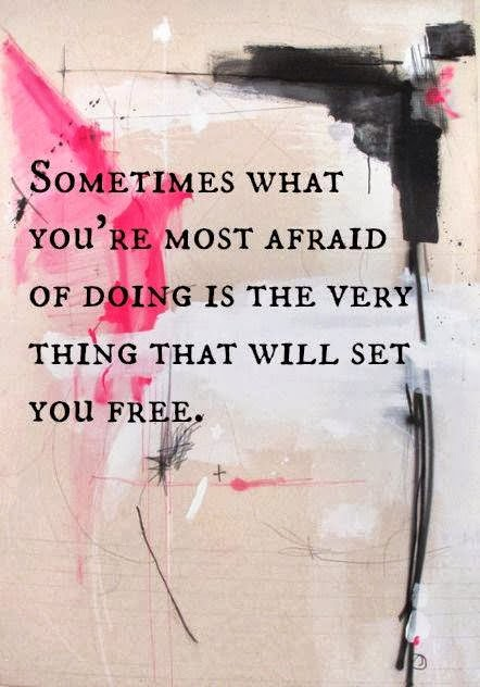Sometimes what you're most afraid of is doing the very thing that will set you free. Quote.
