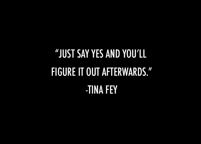 just say yes and you'll figure it out afterwards. tina fey